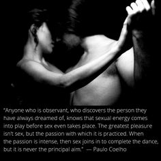 """""""Anyone who is observant, who discovers the person they have always dreamed of, knows that sexual energy comes into play before sex even takes place. The greatest pleasure isn't sex, but the passion with which it is practiced. When the passion is intense, then sex joins in to complete the dance, but it is never the principal aim.""""  ― Paulo Coelho  #thedance"""