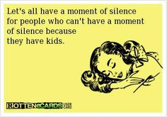 Let's all have a moment of silence for people who can't have a moment of silence because they have kids.