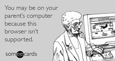 #someecards: You may be on your paren't computer because the browser isn't supported. | someecards.com (Browser Upgrade Required)