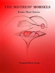 """""""THE MISTRESS' MORSELS"""" - Short erotica stories: a unique scenario of pleasure, passion, lust, desire, and deceit. E-Book here: http://www.amazon.de/Mistress-Morsels-Tormenti-Maria-Grazia-ebook/dp/B00OQZMQH0"""