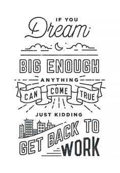 If you dream big enough you can do anything - just kidding get back to work. typography poster