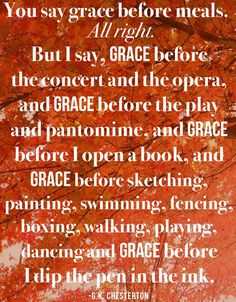 You say grace before meals. But I say, grace before the concert and the opera, and grace before the play and pantomime, and grace. G K Chesterton Quotes, Gk Chesterton, Spurgeon Quotes, Grace Quotes, Faith Quotes, Joy Of The Lord, Pep Talks, Photo Quotes, Spiritual Inspiration
