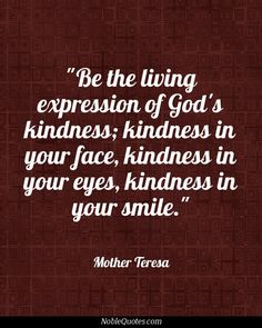 Be the living expression of God's kindness: kindness in your face, kindness in your eyes, kindness in your smile. Quotes About God, Quotes To Live By, Life Quotes, Deep Quotes, Cool Words, Wise Words, Great Quotes, Inspirational Quotes, Religion Quotes