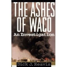"""The Ashes of Waco An Investigation"" by Dick J. Reavis. What happened at Mt. Carmel, near Waco, Texas, examined from both sides - the Bureau of Alcohol, Tobacco and Firearms (ATF) and the FBI on one hand, and David Koresh and his followers on the other."