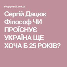 Сергій Дацюк Філософ ЧИ ПРОЇСНУЄ УКРАЇНА ЩЕ ХОЧА Б 25 РОКІВ?