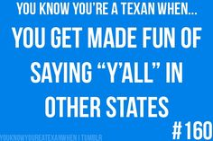 ...but there is no way you're going to stop. But I'm not from Texas and I say it anyways and get made fun of. :(