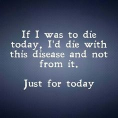 If I was to die today, I'd die with this disease and not from it.  Just for today.