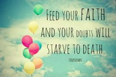 Feed your Faith and doubt will STARVE to death.