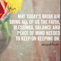MAY TODAY'S BRISK AIR BRING ALL OF US THE FAITH, BLESSINGS, BALANCE AND PEACE OF MIND NEEDED IN ORDER TO KEEP ON KEEPING ON.