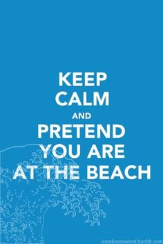 Keep calm and pretend you are at the beach. I haven't found a Keep Calm poster that I liked until this one. It is the best ever! Friday Quotes Humor, Now Quotes, Great Quotes, Quotes To Live By, Inspirational Quotes, Niece Quotes, Blue Quotes, Motivational Sayings, Keep Calm Quotes