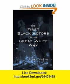 The First Black Actors on the Great White Way (9780826213303) Susan Curtis , ISBN-10: 0826213308  , ISBN-13: 978-0826213303 ,  , tutorials , pdf , ebook , torrent , downloads , rapidshare , filesonic , hotfile , megaupload , fileserve