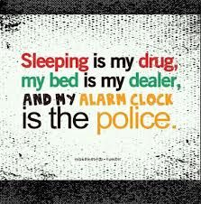 sleeping is my drug, my bed is my dealer, and my alarm clock is the police