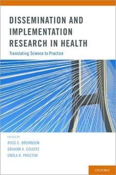 Dissemination and implementation research in health : translating science to practice / edited by Ross C. Brownson, Graham A. Colditz, Enola K. Proctor