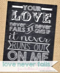 "Free Chalkboard Printable ""Your Love Never Fails..."" Also has a link to a tutorial on creating this on an actual chalkboard {with a template included}."