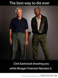 The best way to die ever….Clint Eastwood shooting you while Morgan Freeman narrates it.