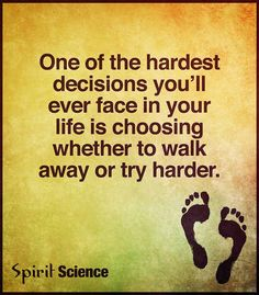 One of the hardest Decisions you'll ever face in your life is choosing whether to walk away or try harder. Motivational Thoughts, Best Inspirational Quotes, Decision Quotes, Hard Decisions, Spirit Science, Prayer Scriptures, Speak The Truth, Try Harder, Spiritual Quotes