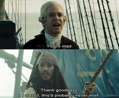 Captain Jack Sparrow: its how everything works for him.