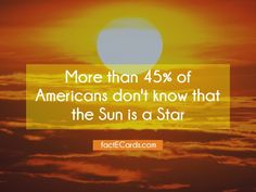 More than 45% of Americans don't know that the Sun is a Star - http://factecards.com/more-45-americans-dont-know/