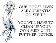Our house-elves are currently on strike. You will have to clean up your own mess until further notice.