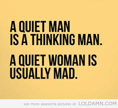 A quiet man is a thinking man. A quiet woman is usually mad.