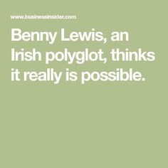 Benny Lewis, an Irish polyglot, thinks it really is possible.