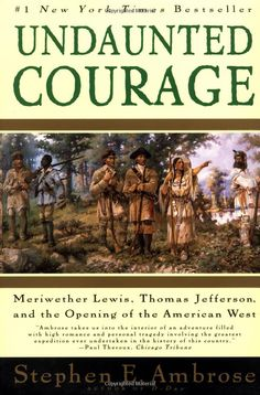 Undaunted Courage: Meriwether Lewis, Thomas Jefferson, and the Opening of the American West. Stephen Ambrose.