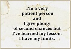 I AM A VERY PATIENT PERSON AND I GIVE PLENTY OF SECOND CHANCES BUT I'VE LEARNED MY LESSON I HAVE MY LIMITS.