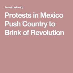 Protests in Mexico Push Country to Brink of Revolution