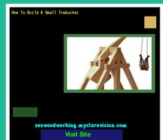How To Build A Small Trebuchet 204000 - Woodworking Plans and Projects!