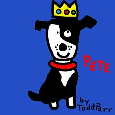 LOVE Todd Parr, and especially his dogs!!  Pete by Todd Parr. Shelter rescue 2011