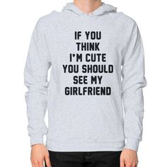 If you think i'm cute you should see my girlfriend Hoodie (on man) Shirt
