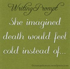 She imagined death would feel cold instead of...