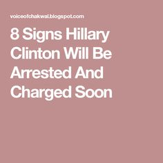 8 Signs Hillary Clinton Will Be Arrested And Charged Soon
