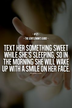 Text her something sweet while she's sleeping, so in the morning she will wake up with a smile on her face. #Men