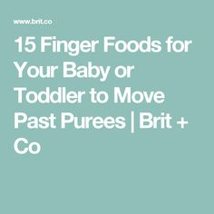 15 Finger Foods for Your Baby or Toddler to Move Past Purees | Brit + Co