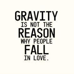Gravity is not the reason why people fall in love..