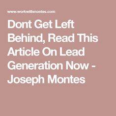 Dont Get Left Behind, Read This Article On Lead Generation Now - Joseph Montes
