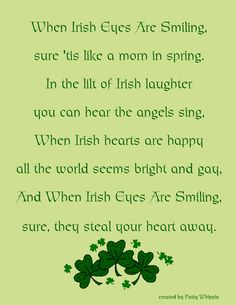 When Irish Eyes Are Smiling sure 'tis like a morn in spring in the lilt of Irish laughter you can hear the angels sing.  When Irish hearts are happy all the world seems bright and gay.  And when Irish eyes are smiling, sure, they steal your heart away.