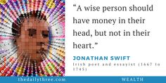 """A wise person should have money in their head, but not in their heart.""   - JONATHAN SWIFT (1667 to 1745) Irish poet and essayist"