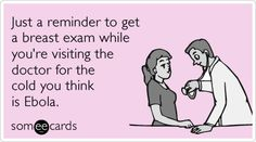 Just a reminder to get a breast exam while you're visiting the doctor for the cold you think is Ebola.