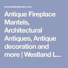 Antique Fireplace Mantels, Architectural Antiques, Antique decoration and more | Westland London