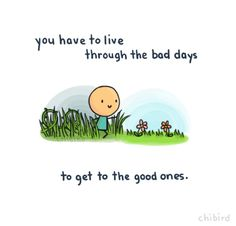 You have to live through the bad days to get to the good ones. :)