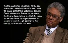 Very few people know, for example, that the gap  between black and white incomes narrowed during  the Reagan administration and widened during the  Obama administration. This was not because of  Republican policies designed specifically for blacks,  but because the free market policies create an  economy in which all people can improve their  economic situation. – Thomas Sowell