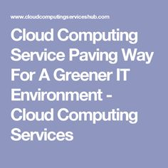 Cloud Computing Service Paving Way For A Greener IT Environment - Cloud Computing Services #cloudcomputing #cloudcomputingservices #technology #programming #tech #cloudcomputingservices #computing #trends #latest #internet #green