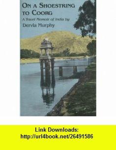 On a Shoestring to Coorg A Travel Memoir of India (9780879513726) Dervla Murphy , ISBN-10: 0879513721  , ISBN-13: 978-0879513726 ,  , tutorials , pdf , ebook , torrent , downloads , rapidshare , filesonic , hotfile , megaupload , fileserve