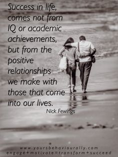 Success in life, comes not from IQ or academic achievements, but from the positive relationships we make with those that come into our lives.