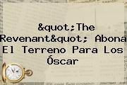 "http://tecnoautos.com/wp-content/uploads/imagenes/tendencias/thumbs/quotthe-revenantquot-abona-el-terreno-para-los-oscar.jpg The Revenant. ""The Revenant"" abona el terreno para los Óscar, Enlaces, Imágenes, Videos y Tweets - http://tecnoautos.com/actualidad/the-revenant-quotthe-revenantquot-abona-el-terreno-para-los-oscar/"