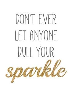 Don't ever let anyone dull your sparkle.