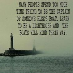 Many people spend too much time trying to be the captain of someone else's boat. Learn to be a lighthouse and the boats will find their way.