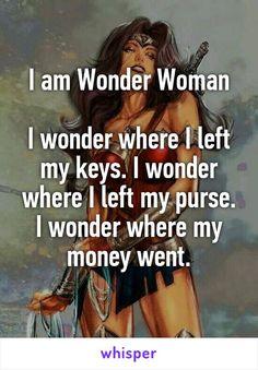 I am Wonder Woman  I wonder where I left my keys. I wonder where I left my purse. I wonder where my money went.